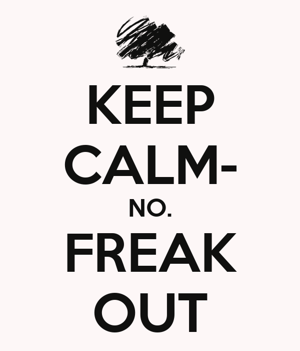 KEEP CALM- NO. FREAK OUT