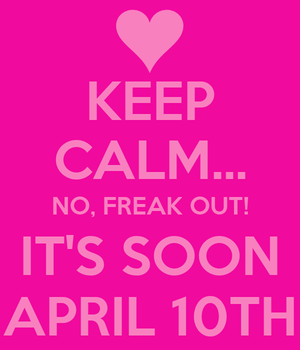 KEEP CALM... NO, FREAK OUT! IT'S SOON APRIL 10TH