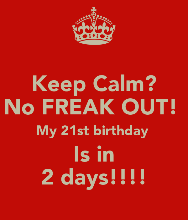 Keep Calm? No FREAK OUT!  My 21st birthday  Is in 2 days!!!!