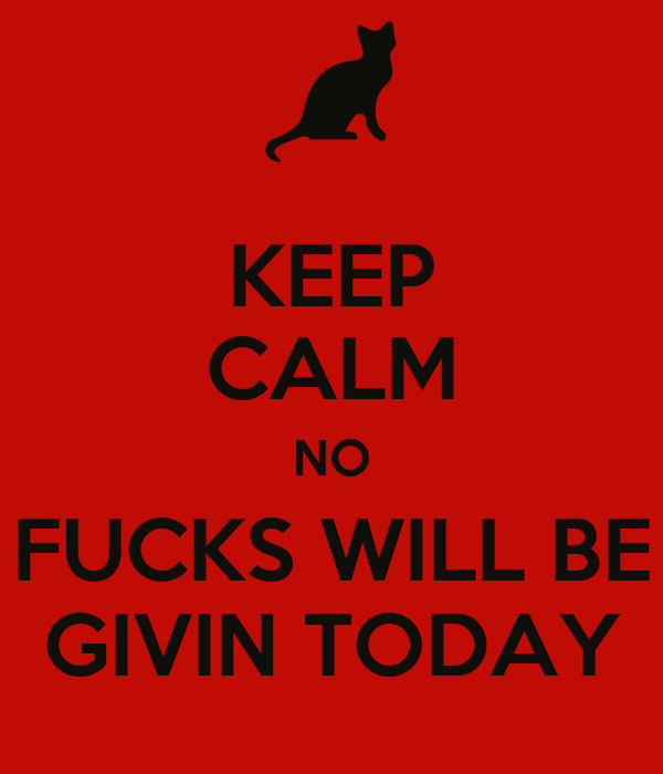 KEEP CALM NO FUCKS WILL BE GIVIN TODAY