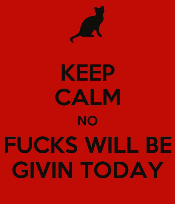 KEEP CALM NO FUCKS WILL BE GIVIN TODAY
