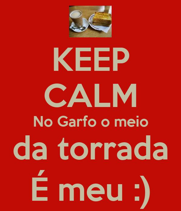 KEEP CALM No Garfo o meio da torrada É meu :)