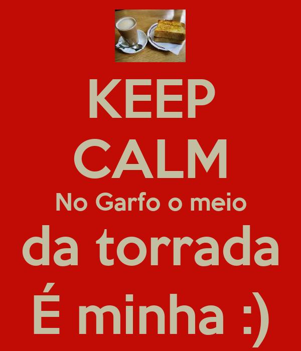 KEEP CALM No Garfo o meio da torrada É minha :)