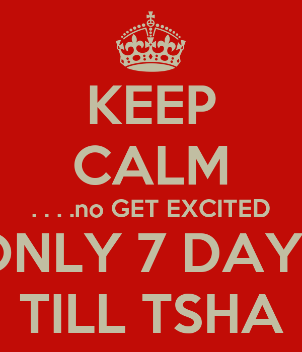 KEEP CALM . . . .no GET EXCITED ONLY 7 DAYS TILL TSHA