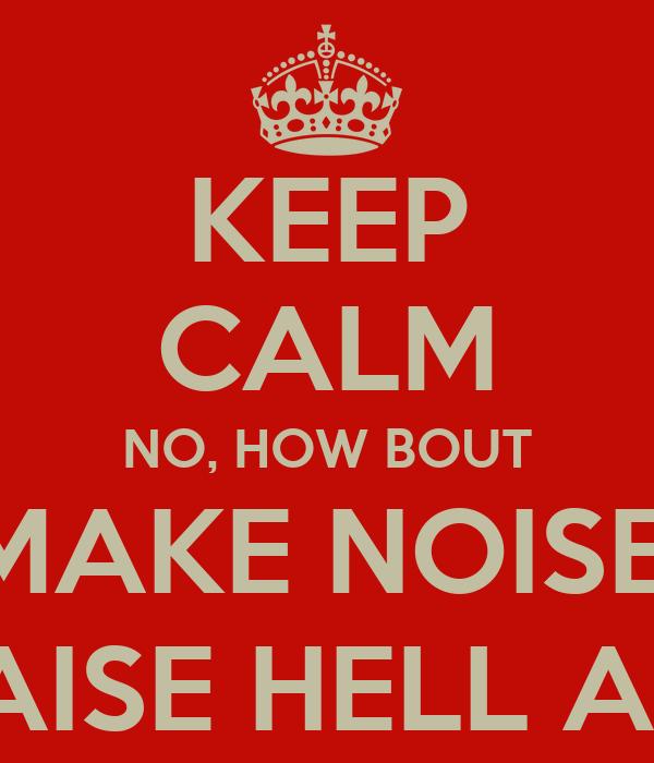 KEEP CALM NO, HOW BOUT MAKE NOISE, RAISE HELL AN