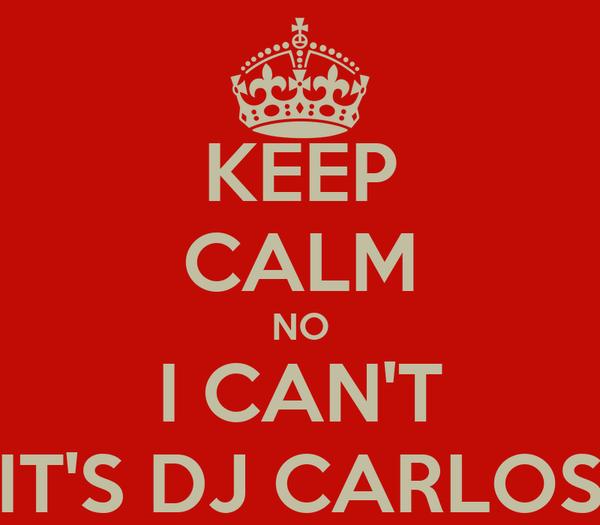 KEEP CALM NO I CAN'T IT'S DJ CARLOS