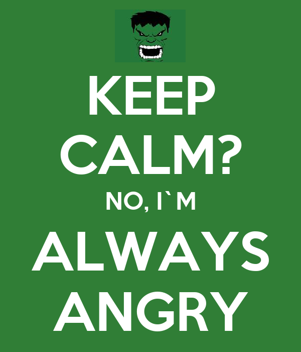 KEEP CALM? NO, I`M ALWAYS ANGRY