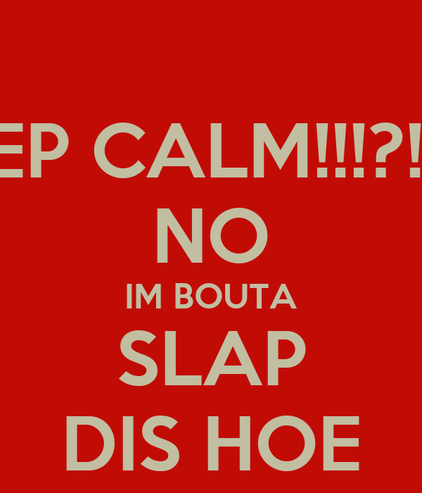KEEP CALM!!!?!?!!!! NO IM BOUTA SLAP DIS HOE