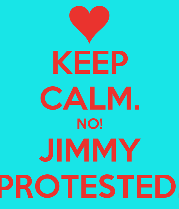 KEEP CALM. NO! JIMMY PROTESTED.