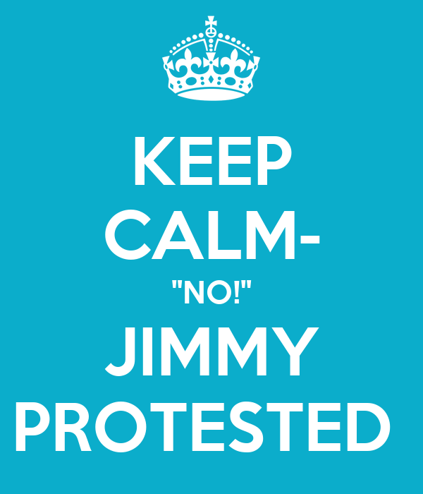 """KEEP CALM- """"NO!"""" JIMMY PROTESTED"""