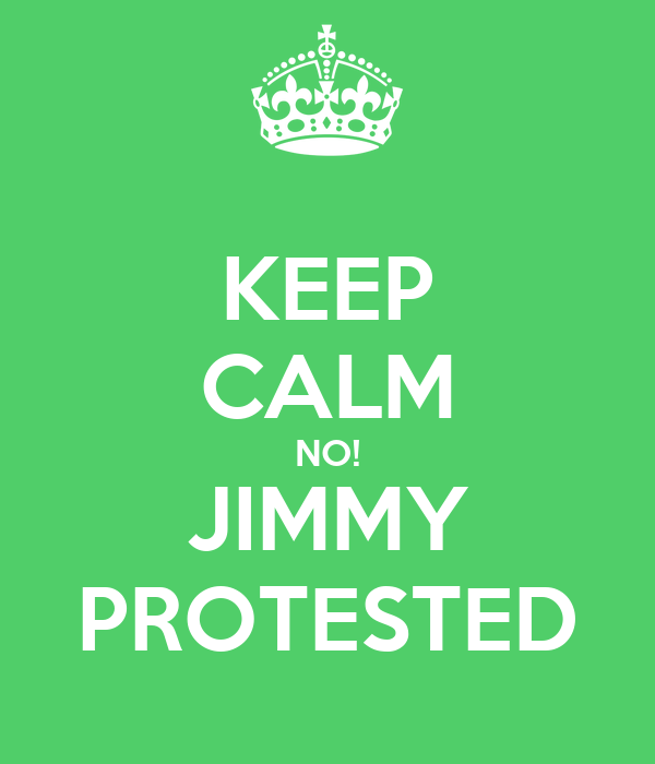 KEEP CALM NO! JIMMY PROTESTED