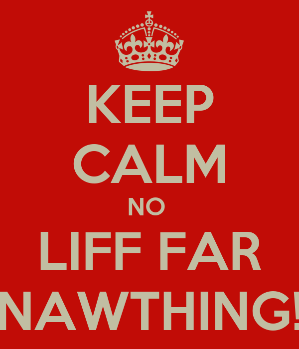 KEEP CALM NO  LIFF FAR NAWTHING!