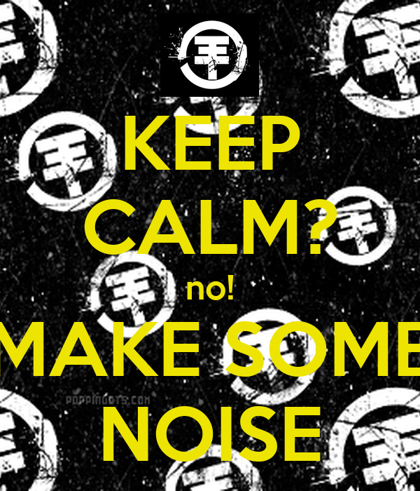 KEEP CALM? no! MAKE SOME NOISE
