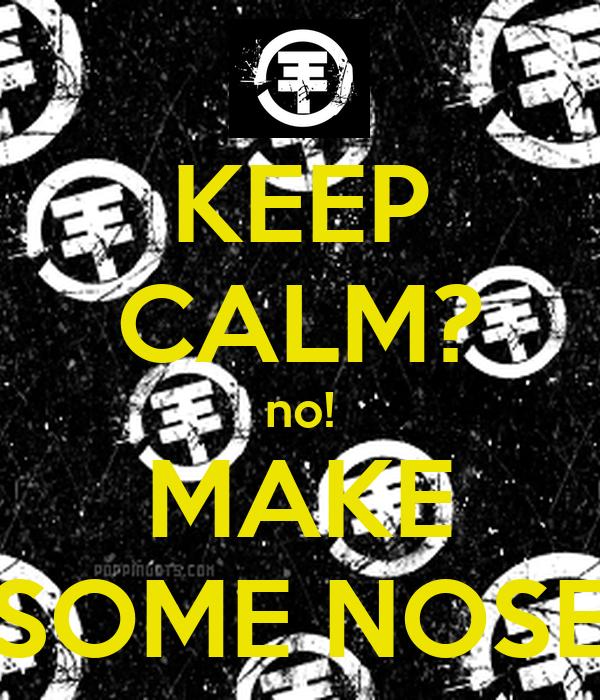 KEEP CALM? no! MAKE SOME NOSE