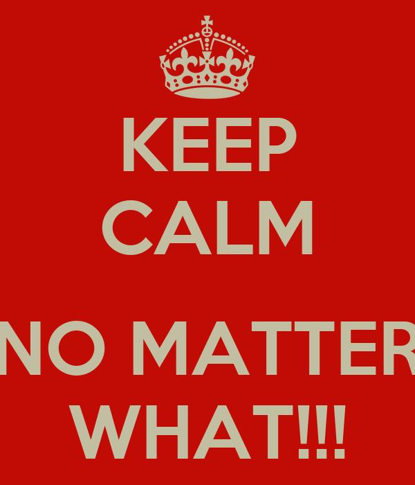 KEEP CALM  NO MATTER WHAT!!!