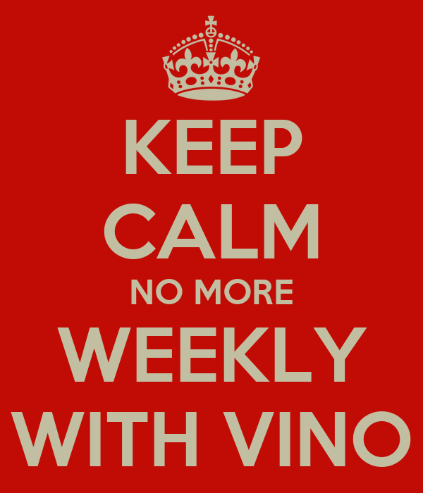 KEEP CALM NO MORE WEEKLY WITH VINO