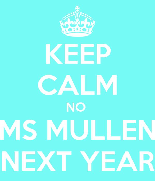 KEEP CALM NO  MS MULLEN NEXT YEAR