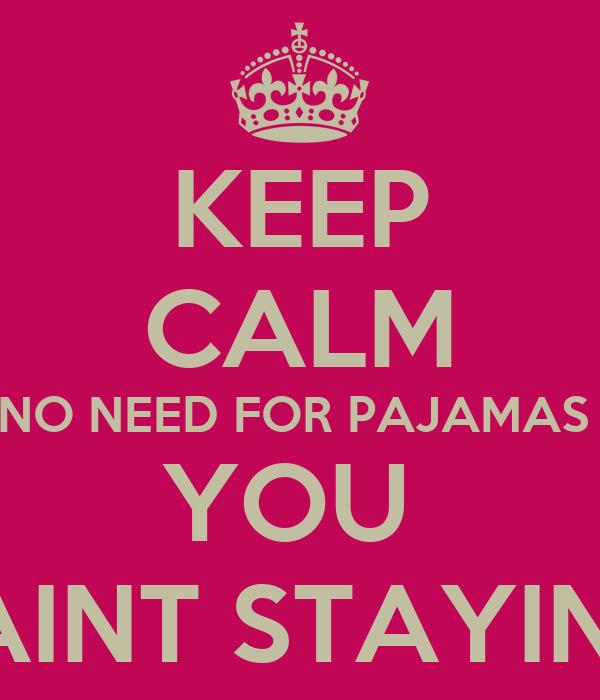 KEEP CALM NO NEED FOR PAJAMAS  YOU  AINT STAYIN