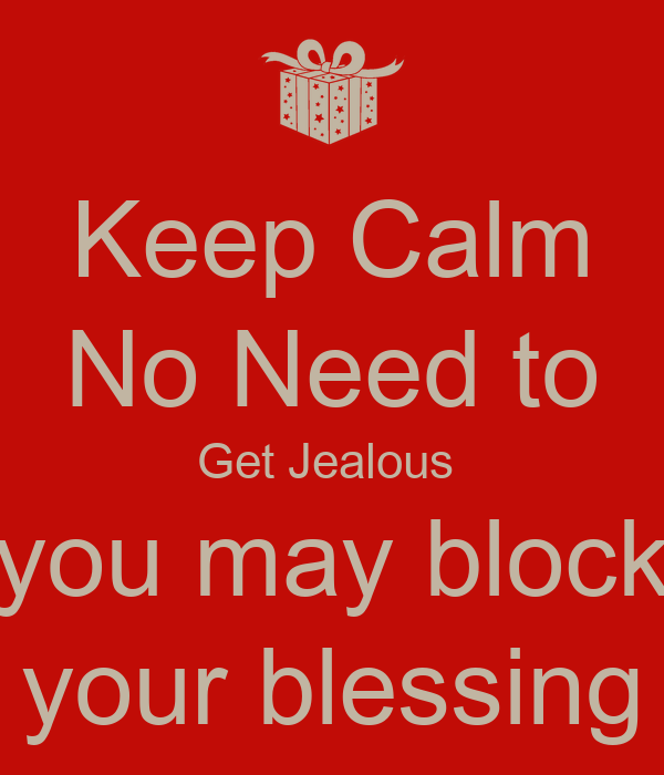 Keep Calm No Need to Get Jealous  you may block your blessing