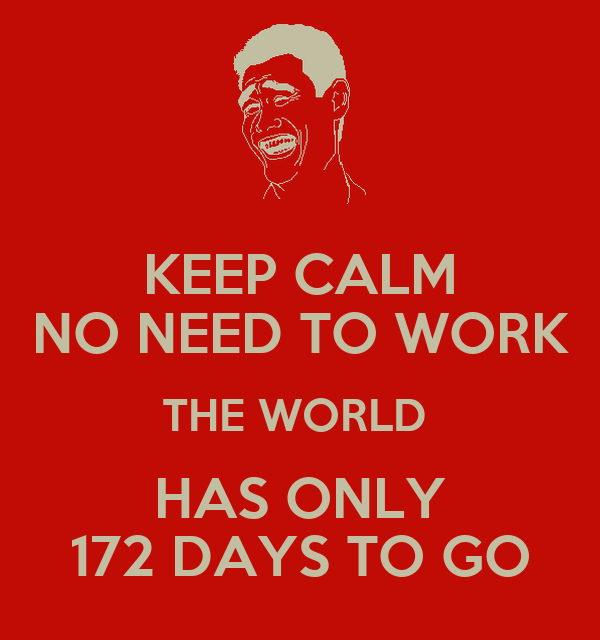 KEEP CALM NO NEED TO WORK THE WORLD  HAS ONLY 172 DAYS TO GO