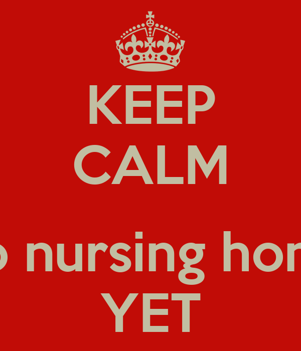KEEP CALM  No nursing home YET