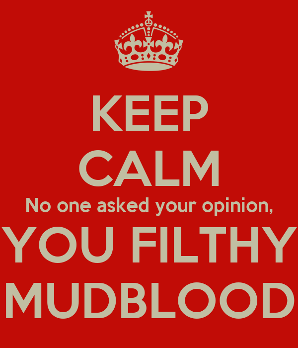 KEEP CALM No one asked your opinion, YOU FILTHY MUDBLOOD