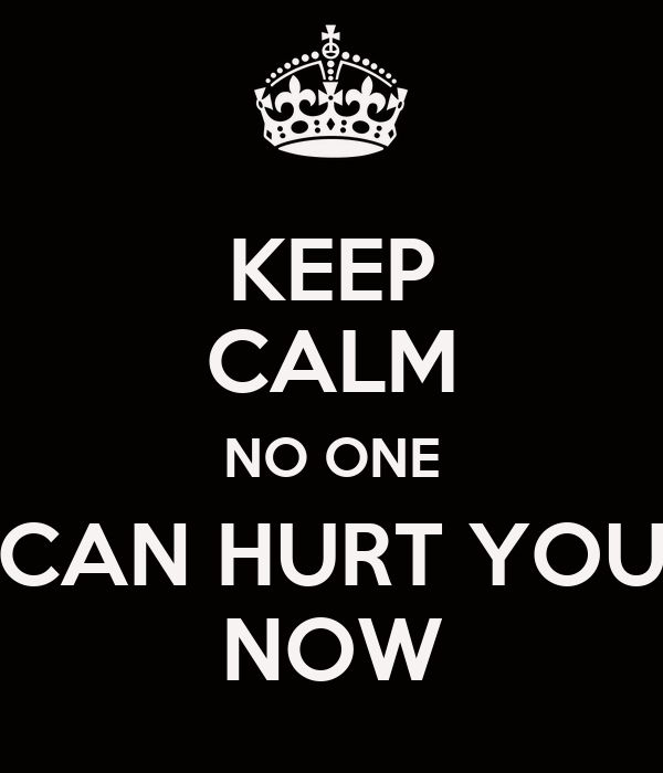 KEEP CALM NO ONE CAN HURT YOU NOW
