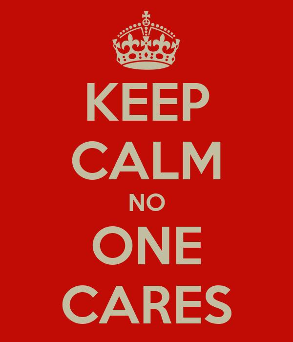 KEEP CALM NO ONE CARES