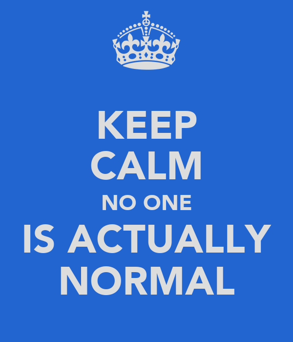 KEEP CALM NO ONE IS ACTUALLY NORMAL