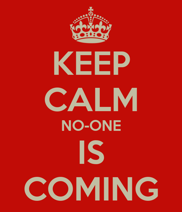 KEEP CALM NO-ONE IS COMING