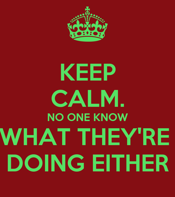 KEEP CALM. NO ONE KNOW WHAT THEY'RE  DOING EITHER