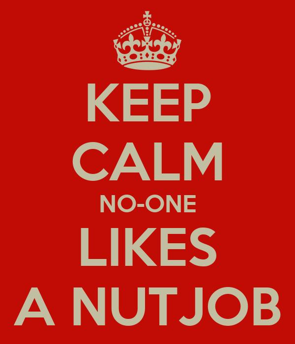 KEEP CALM NO-ONE LIKES A NUTJOB