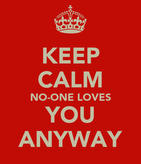 KEEP CALM NO-ONE LOVES YOU ANYWAY