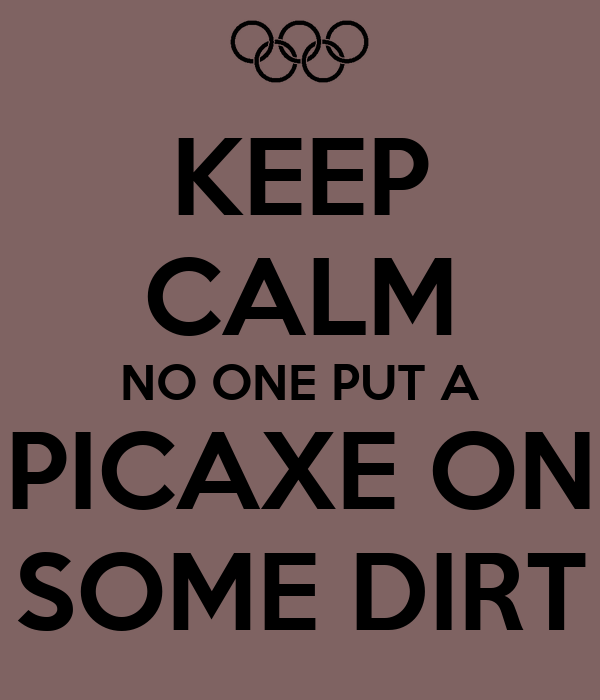 KEEP CALM NO ONE PUT A PICAXE ON SOME DIRT