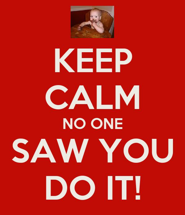 KEEP CALM NO ONE SAW YOU DO IT!