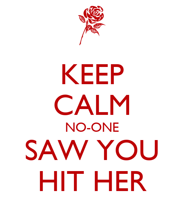 KEEP CALM NO-ONE SAW YOU HIT HER