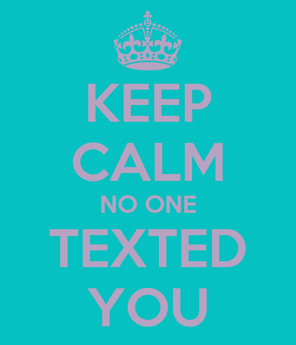 KEEP CALM NO ONE TEXTED YOU