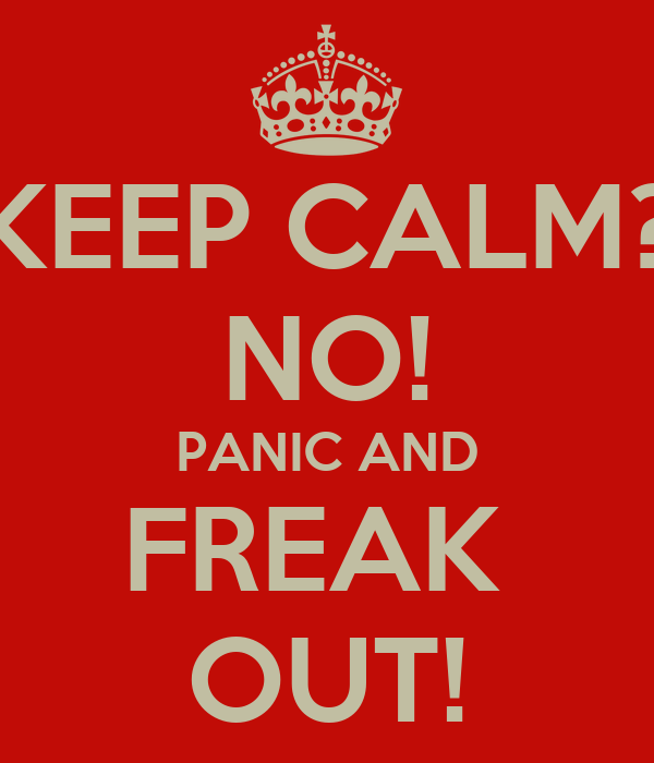 KEEP CALM? NO! PANIC AND FREAK  OUT!