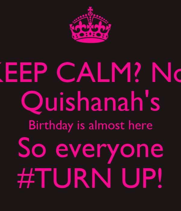 KEEP CALM? No! Quishanah's Birthday is almost here So everyone #TURN UP!