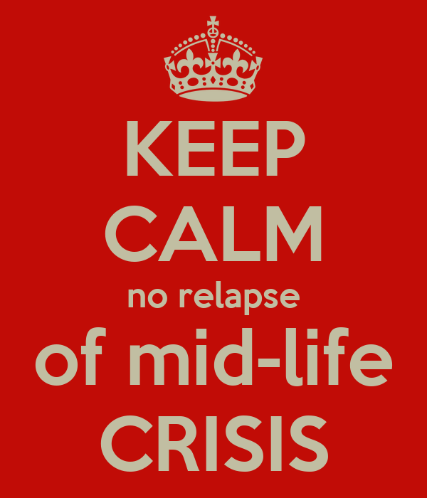 KEEP CALM no relapse of mid-life CRISIS