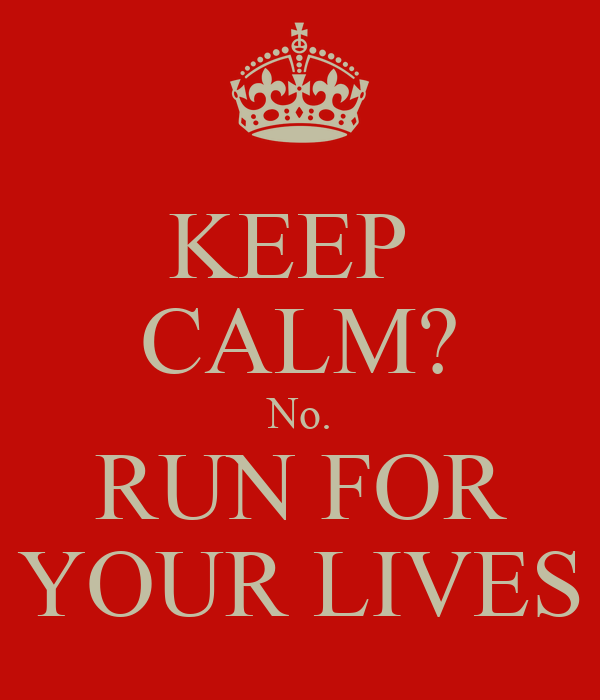 KEEP  CALM? No. RUN FOR YOUR LIVES