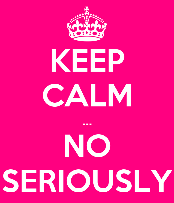 KEEP CALM ... NO SERIOUSLY