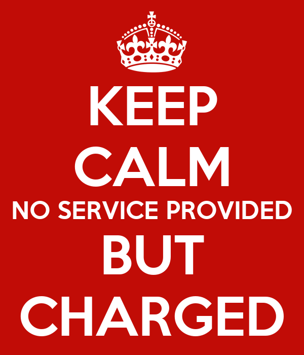 KEEP CALM NO SERVICE PROVIDED BUT CHARGED