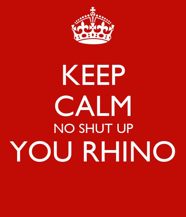 KEEP CALM NO SHUT UP YOU RHINO