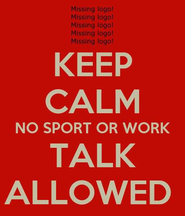 KEEP CALM NO SPORT OR WORK TALK ALLOWED