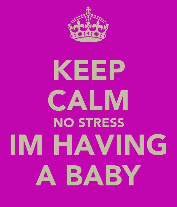 KEEP CALM NO STRESS IM HAVING A BABY