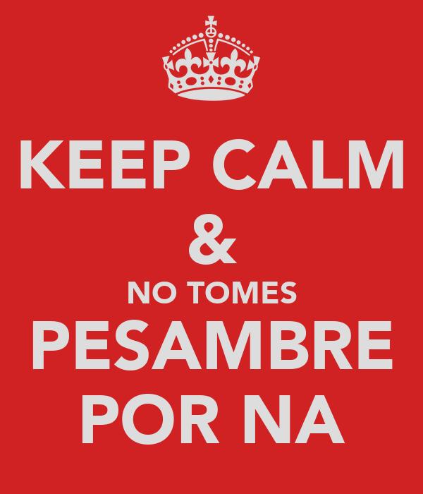 KEEP CALM & NO TOMES PESAMBRE POR NA