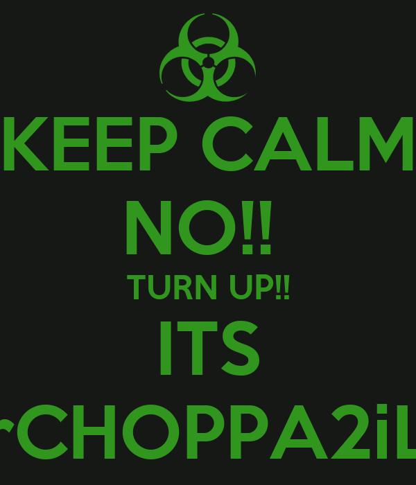 KEEP CALM NO!!  TURN UP!! ITS MrCHOPPA2iLL