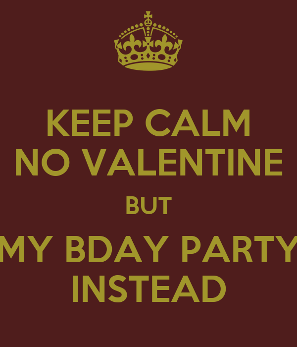 KEEP CALM NO VALENTINE BUT MY BDAY PARTY INSTEAD