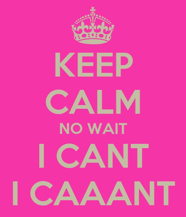 KEEP CALM NO WAIT I CANT I CAAANT